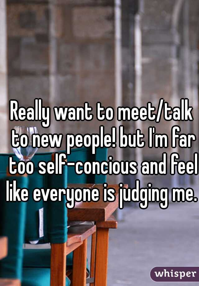 Really want to meet/talk to new people! but I'm far too self-concious and feel like everyone is judging me.