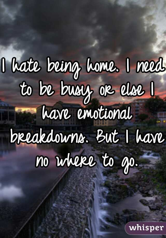 I hate being home. I need to be busy or else I have emotional breakdowns. But I have no where to go.