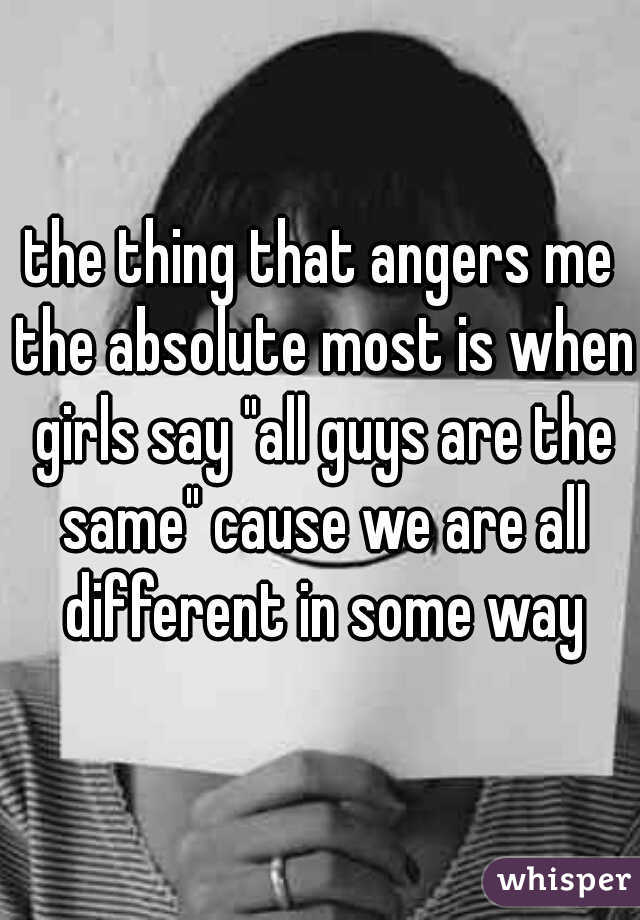 """the thing that angers me the absolute most is when girls say """"all guys are the same"""" cause we are all different in some way"""