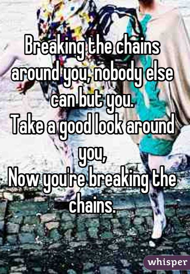 Breaking the chains around you, nobody else can but you. Take a good look around you,  Now you're breaking the chains.