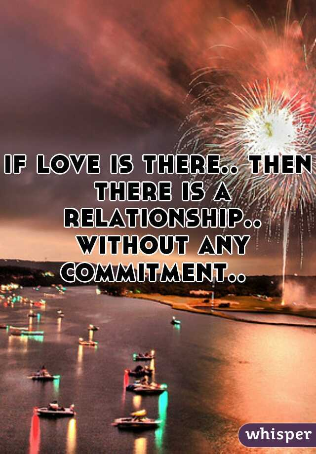 if love is there.. then there is a relationship.. without any commitment..
