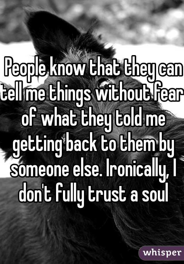 People know that they can tell me things without fear of what they told me getting back to them by someone else. Ironically, I don't fully trust a soul