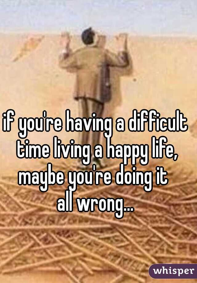 if you're having a difficult time living a happy life, maybe you're doing it  all wrong...