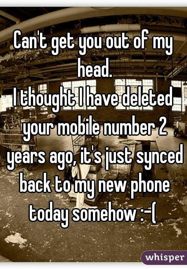 Can't get you out of my head. I thought I have deleted your mobile number 2 years ago, it's just synced back to my new phone today somehow :-(