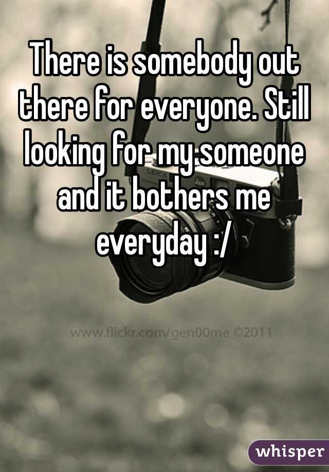 There is somebody out there for everyone. Still looking for my someone and it bothers me everyday :/