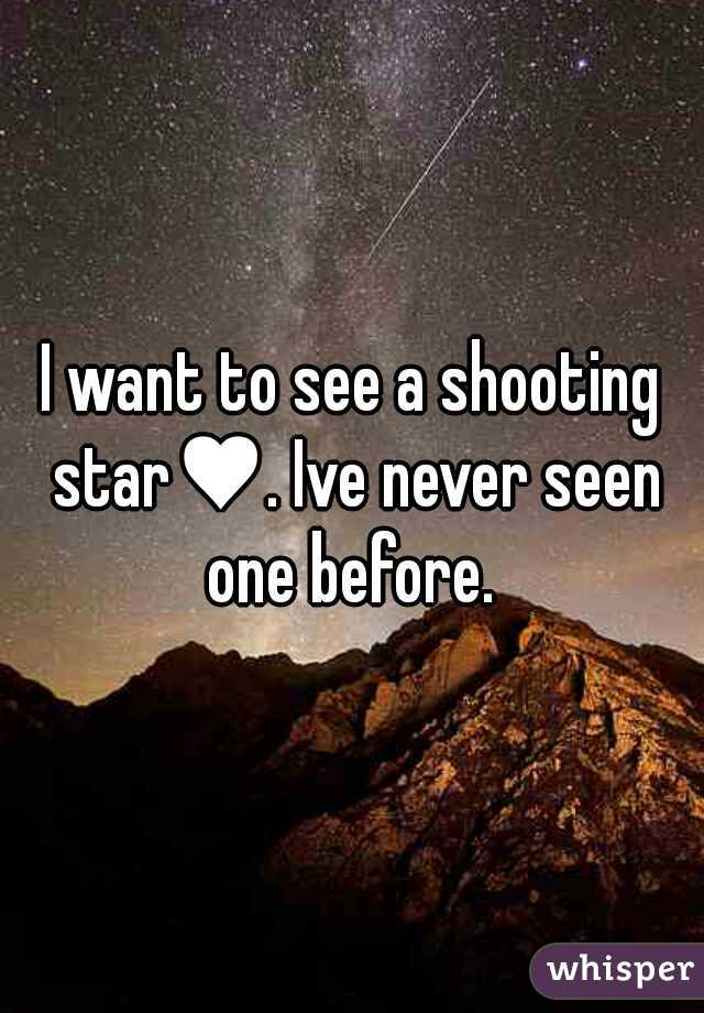 I want to see a shooting star♥. Ive never seen one before.