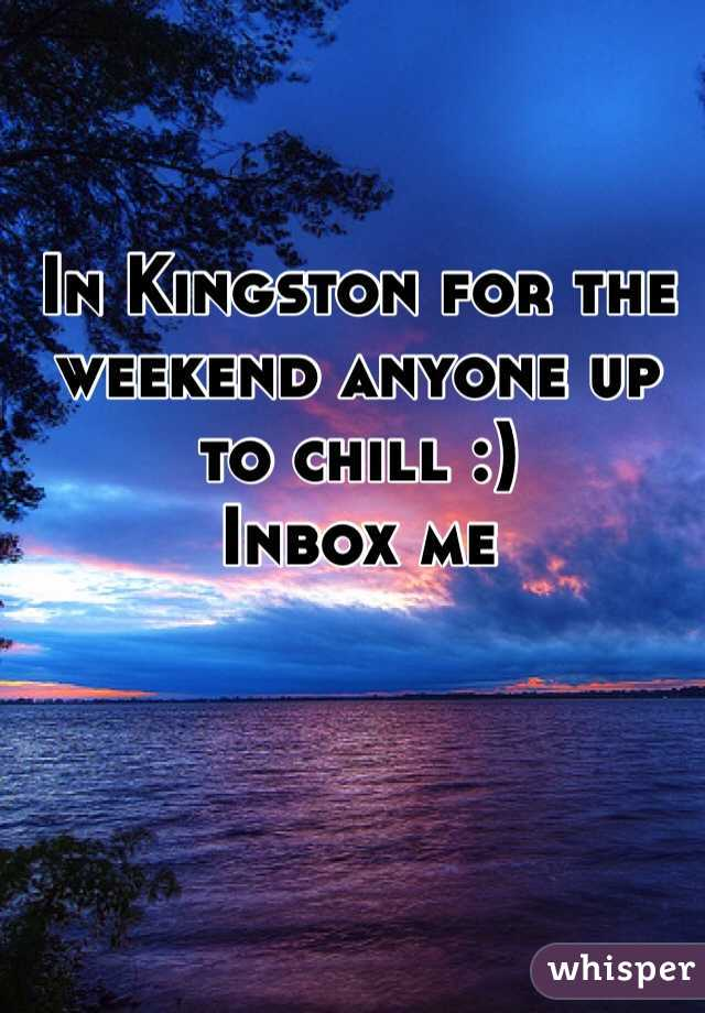 In Kingston for the weekend anyone up to chill :) Inbox me