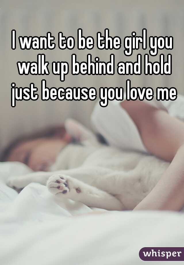 I want to be the girl you walk up behind and hold just because you love me