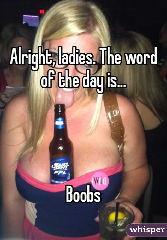 Alright, ladies. The word of the day is...     Boobs