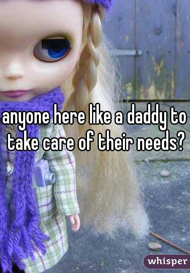 anyone here like a daddy to take care of their needs?
