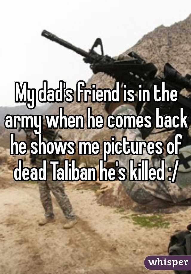 My dad's friend is in the army when he comes back he shows me pictures of dead Taliban he's killed :/