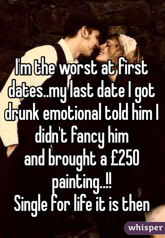 I'm the worst at first dates..my last date I got drunk emotional told him I didn't fancy him and brought a £250 painting..!! Single for life it is then