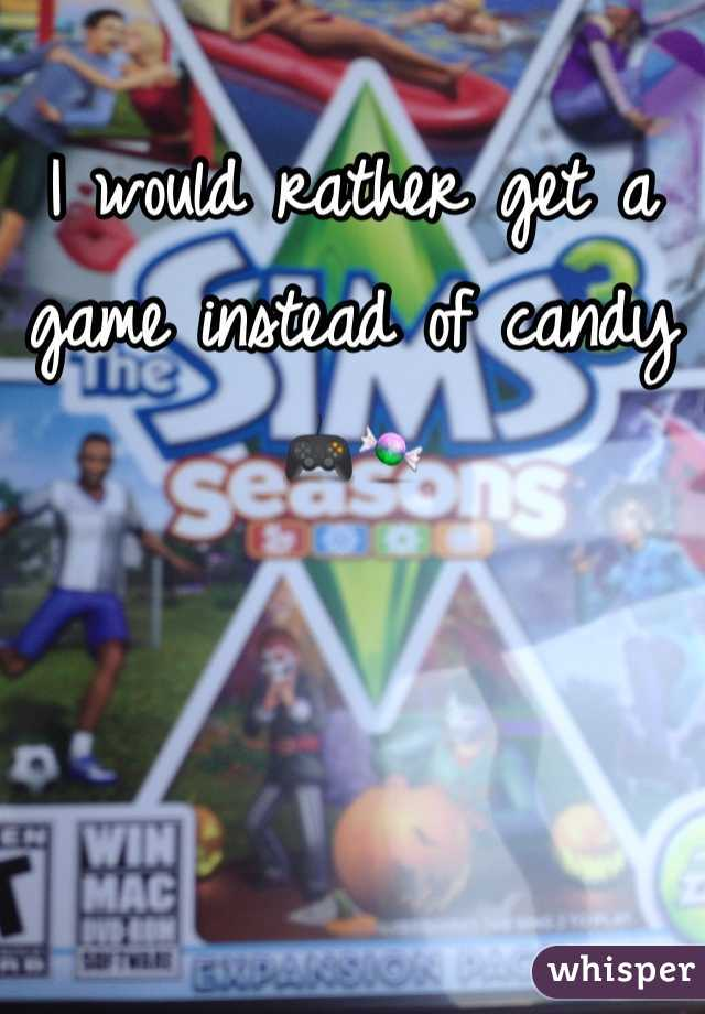 I would rather get a game instead of candy 🎮🍬