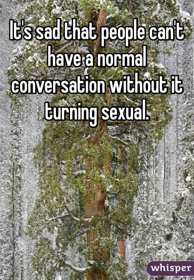 It's sad that people can't have a normal conversation without it turning sexual.