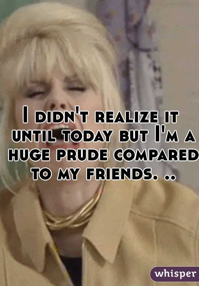 I didn't realize it until today but I'm a huge prude compared to my friends. ..