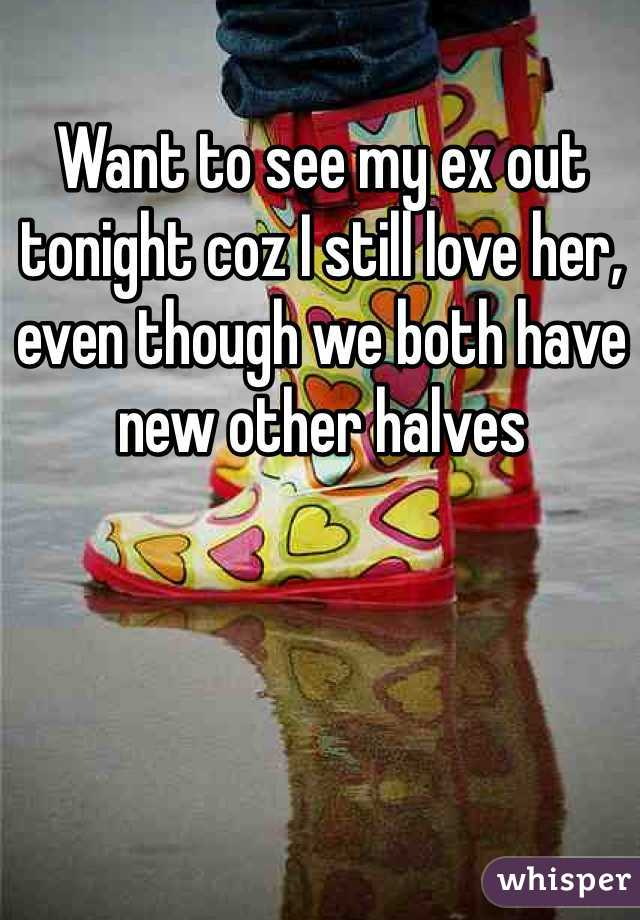 Want to see my ex out tonight coz I still love her, even though we both have new other halves