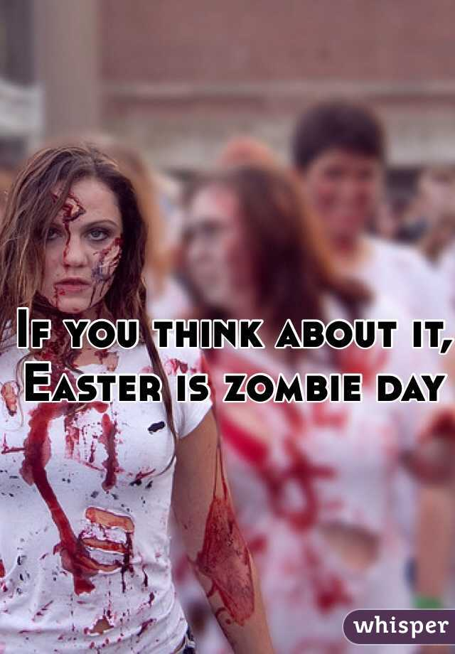 If you think about it, Easter is zombie day