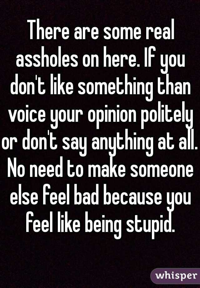 There are some real assholes on here. If you don't like something than voice your opinion politely or don't say anything at all. No need to make someone else feel bad because you feel like being stupid.