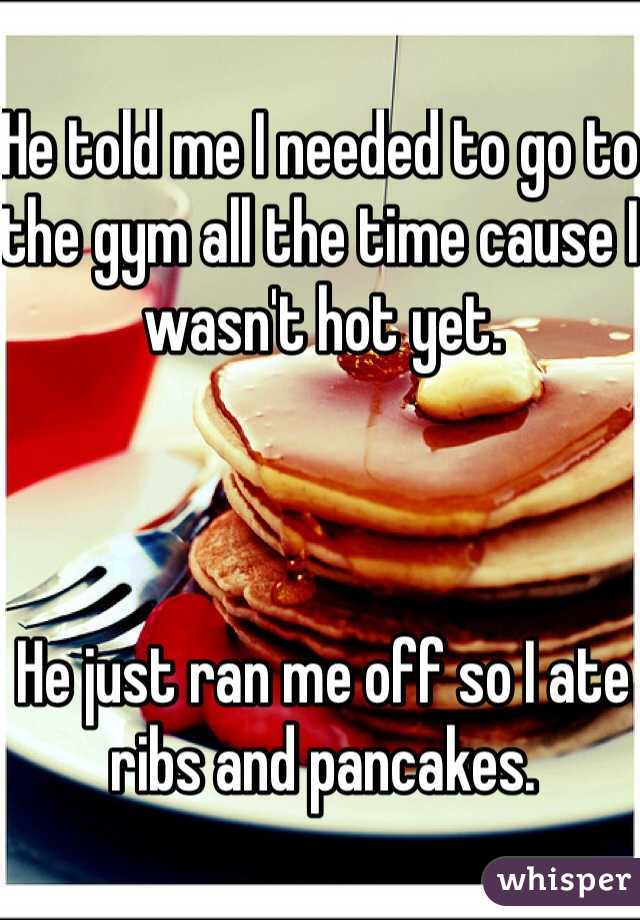 He told me I needed to go to the gym all the time cause I wasn't hot yet.    He just ran me off so I ate ribs and pancakes.