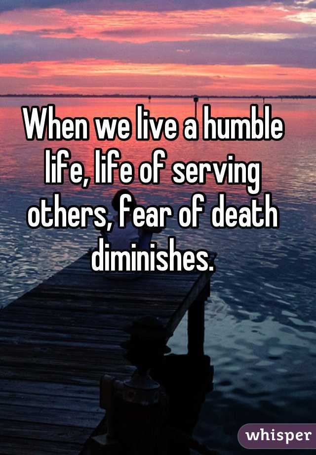 When we live a humble life, life of serving others, fear of death diminishes.
