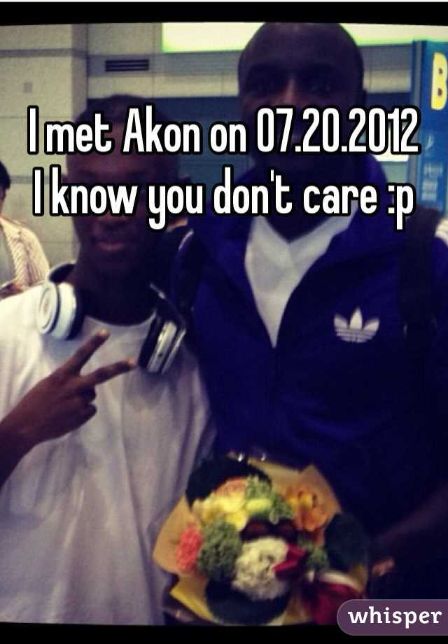 I met Akon on 07.20.2012 I know you don't care :p