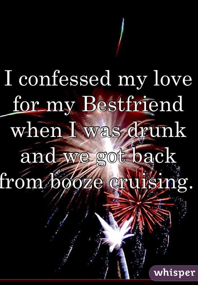 I confessed my love for my Bestfriend when I was drunk and we got back from booze cruising.