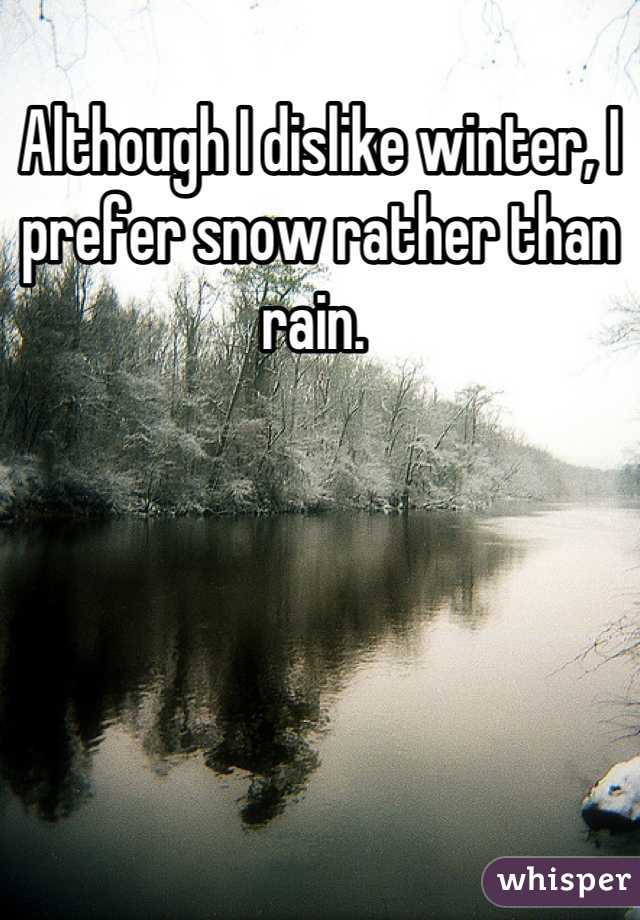 Although I dislike winter, I prefer snow rather than rain.