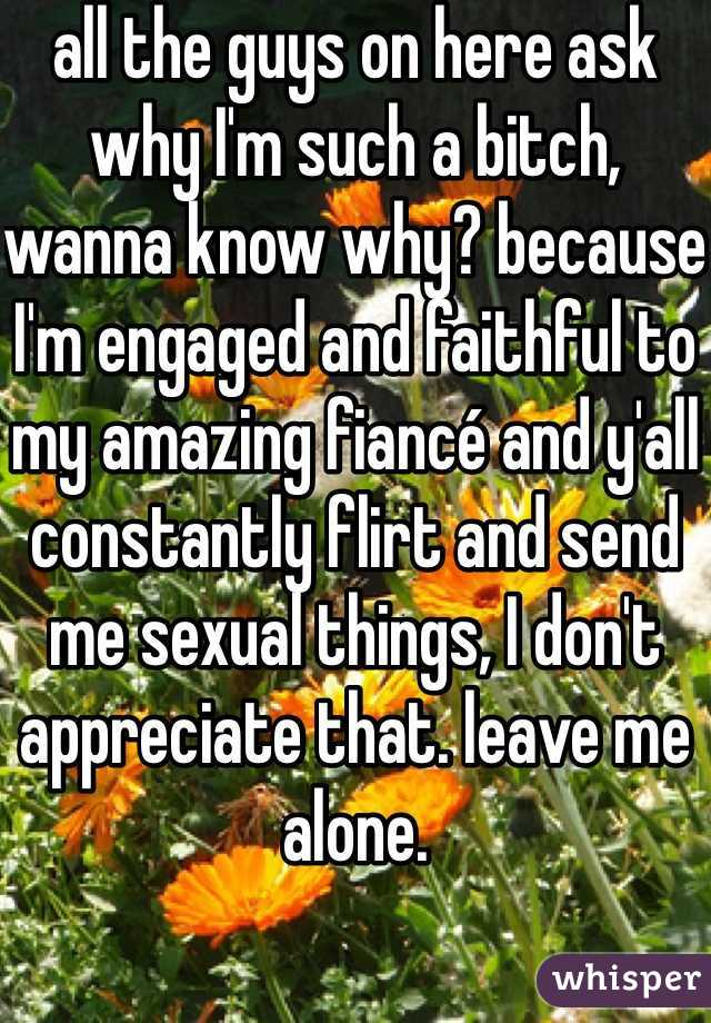all the guys on here ask why I'm such a bitch, wanna know why? because I'm engaged and faithful to my amazing fiancé and y'all constantly flirt and send me sexual things, I don't appreciate that. leave me alone.