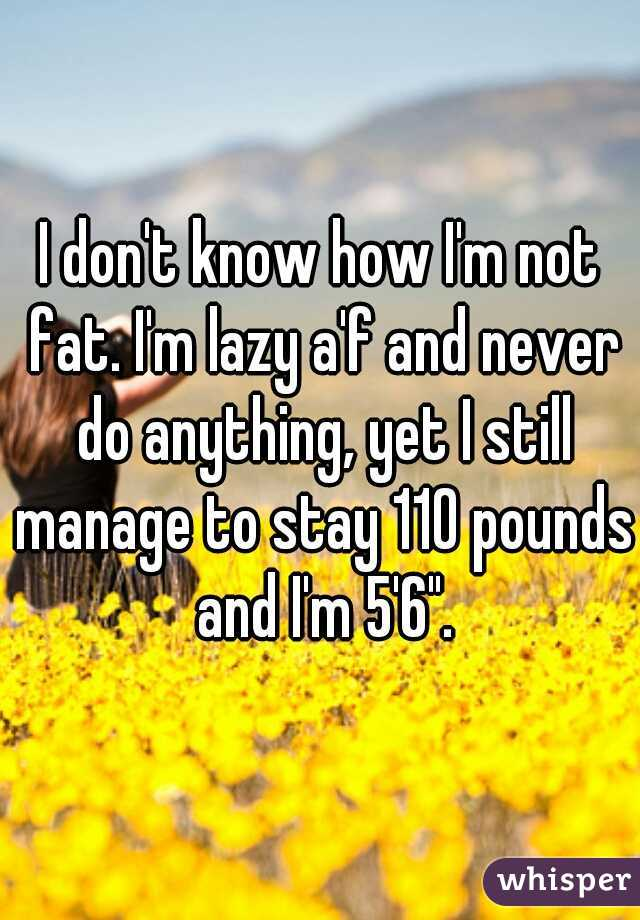 "I don't know how I'm not fat. I'm lazy a'f and never do anything, yet I still manage to stay 110 pounds and I'm 5'6""."
