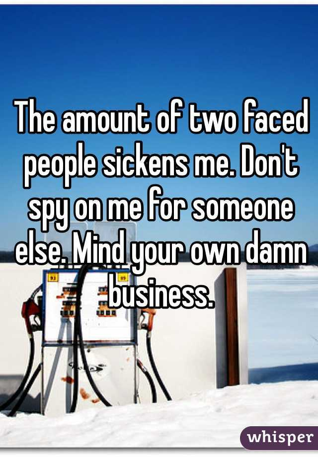 The amount of two faced people sickens me. Don't spy on me for someone else. Mind your own damn business.