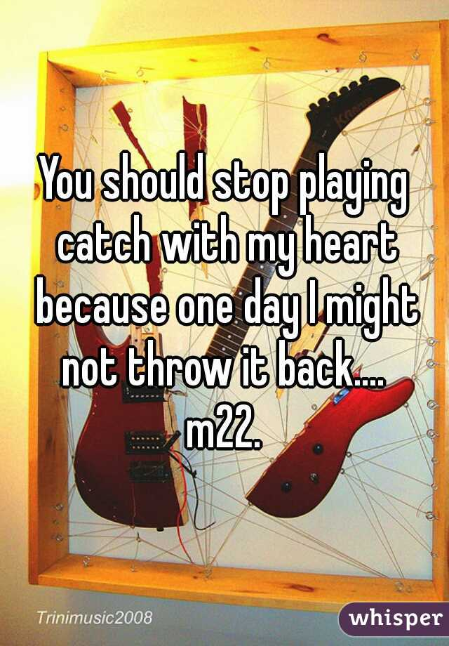 You should stop playing catch with my heart because one day I might not throw it back....  m22.