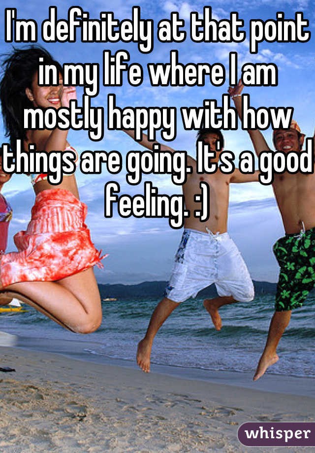 I'm definitely at that point in my life where I am mostly happy with how things are going. It's a good feeling. :)