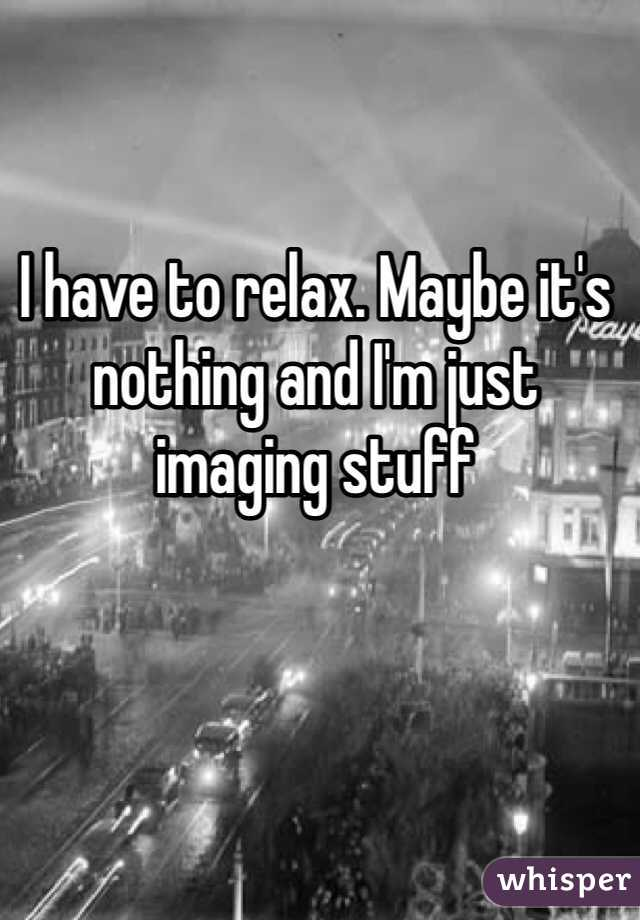 I have to relax. Maybe it's nothing and I'm just imaging stuff