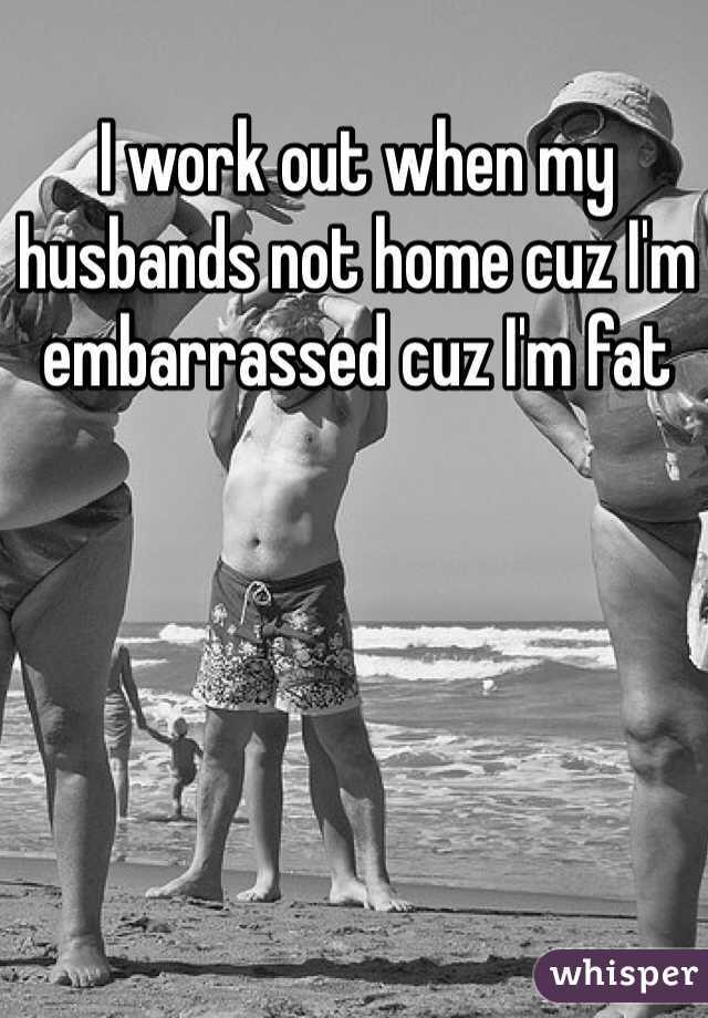 I work out when my husbands not home cuz I'm embarrassed cuz I'm fat