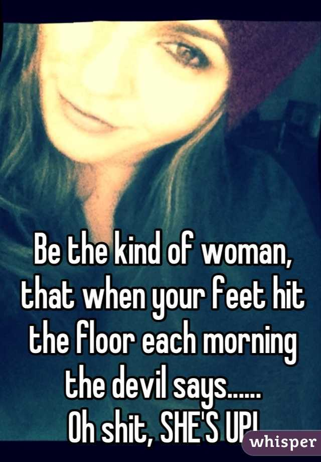 Be the kind of woman, that when your feet hit the floor each morning the devil says...... Oh shit, SHE'S UP!