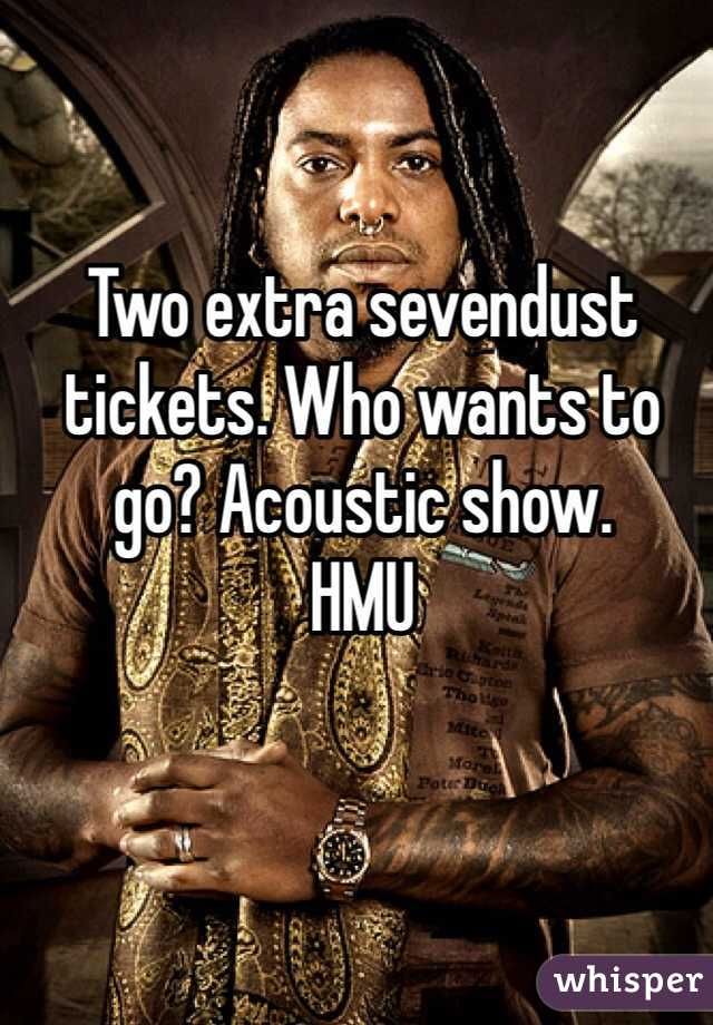 Two extra sevendust tickets. Who wants to go? Acoustic show.  HMU