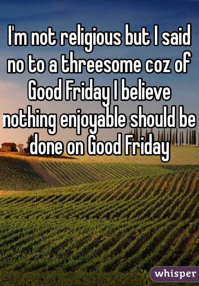 I'm not religious but I said no to a threesome coz of Good Friday I believe nothing enjoyable should be done on Good Friday