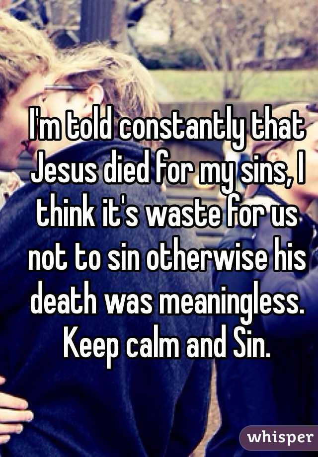 I'm told constantly that Jesus died for my sins, I think it's waste for us not to sin otherwise his death was meaningless. Keep calm and Sin.