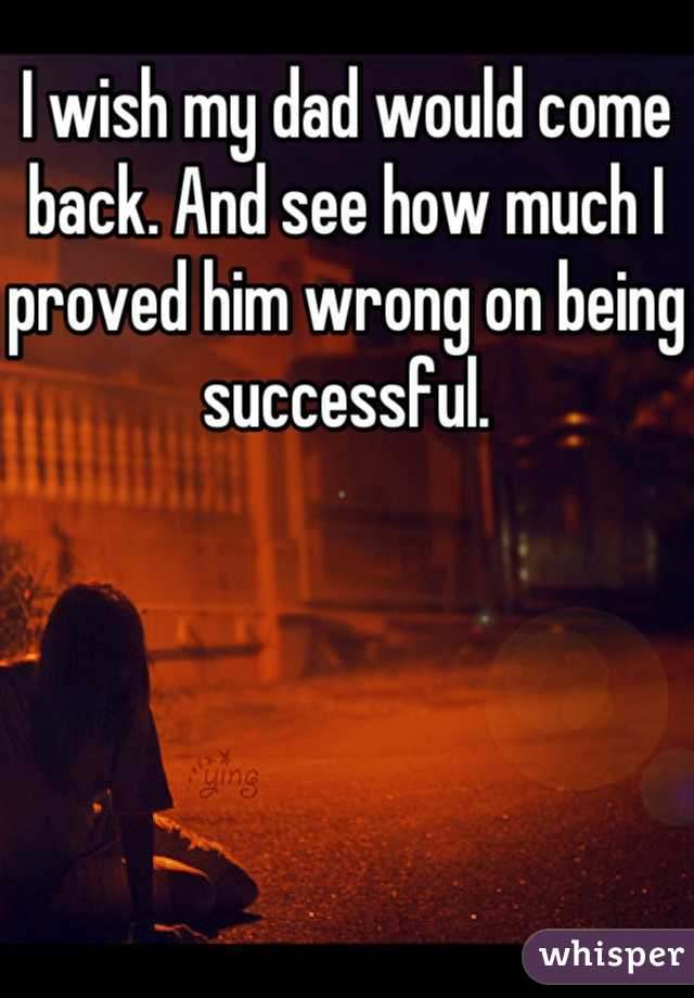 I wish my dad would come back. And see how much I proved him wrong on being successful.