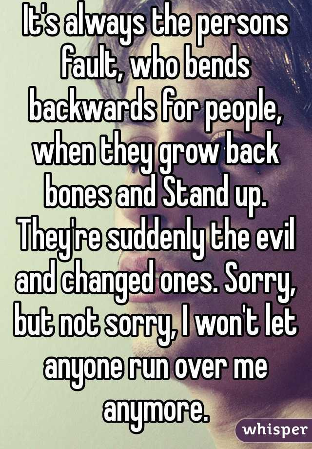 It's always the persons fault, who bends backwards for people, when they grow back bones and Stand up. They're suddenly the evil and changed ones. Sorry, but not sorry, I won't let anyone run over me anymore.