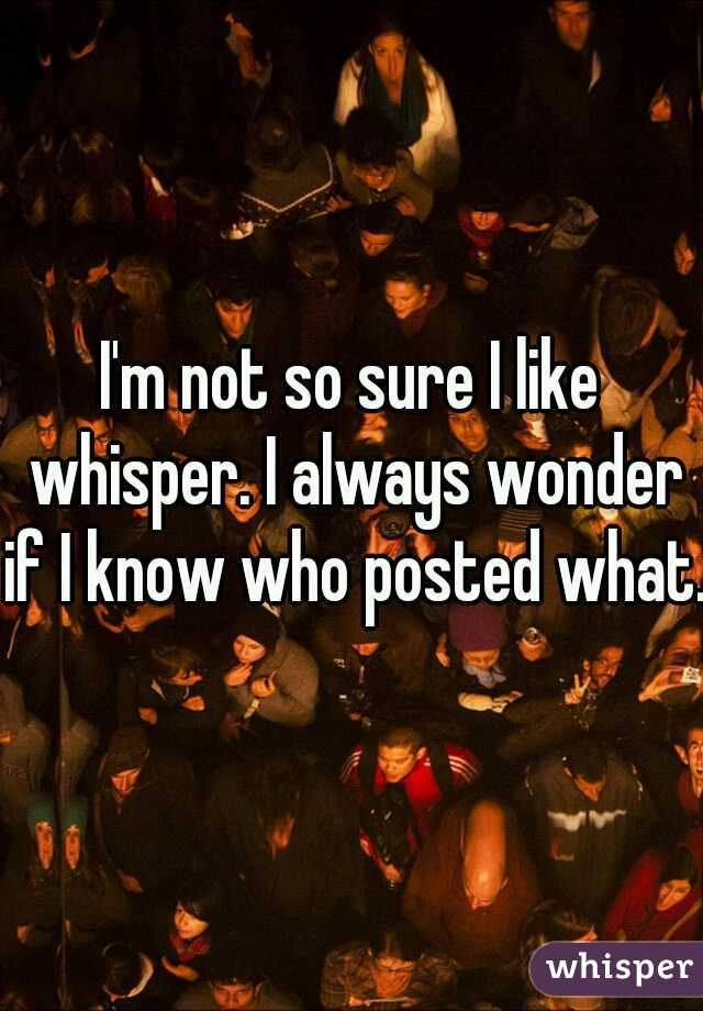 I'm not so sure I like whisper. I always wonder if I know who posted what.