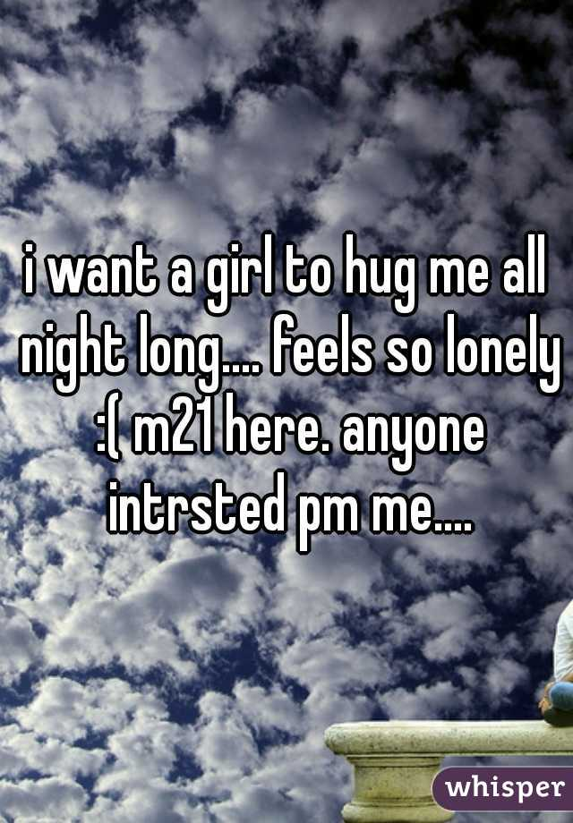 i want a girl to hug me all night long.... feels so lonely :( m21 here. anyone intrsted pm me....