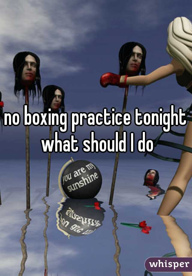 no boxing practice tonight what should I do