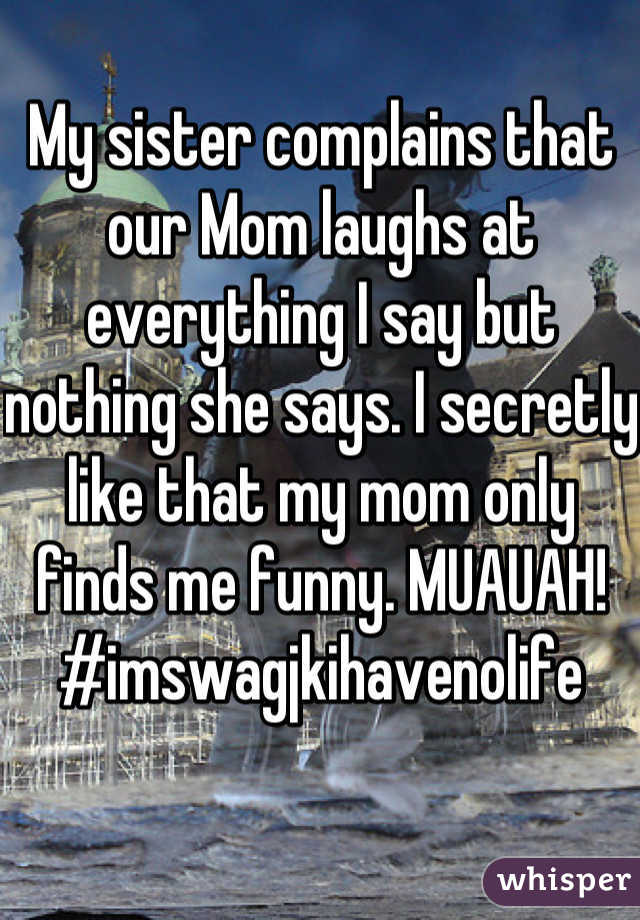 My sister complains that our Mom laughs at everything I say but nothing she says. I secretly like that my mom only finds me funny. MUAUAH! #imswagjkihavenolife