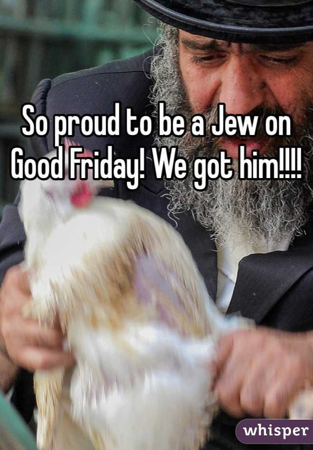 So proud to be a Jew on Good Friday! We got him!!!!