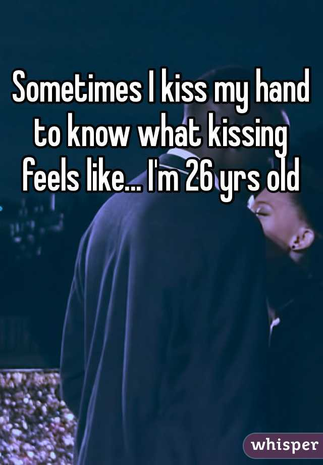Sometimes I kiss my hand to know what kissing feels like... I'm 26 yrs old