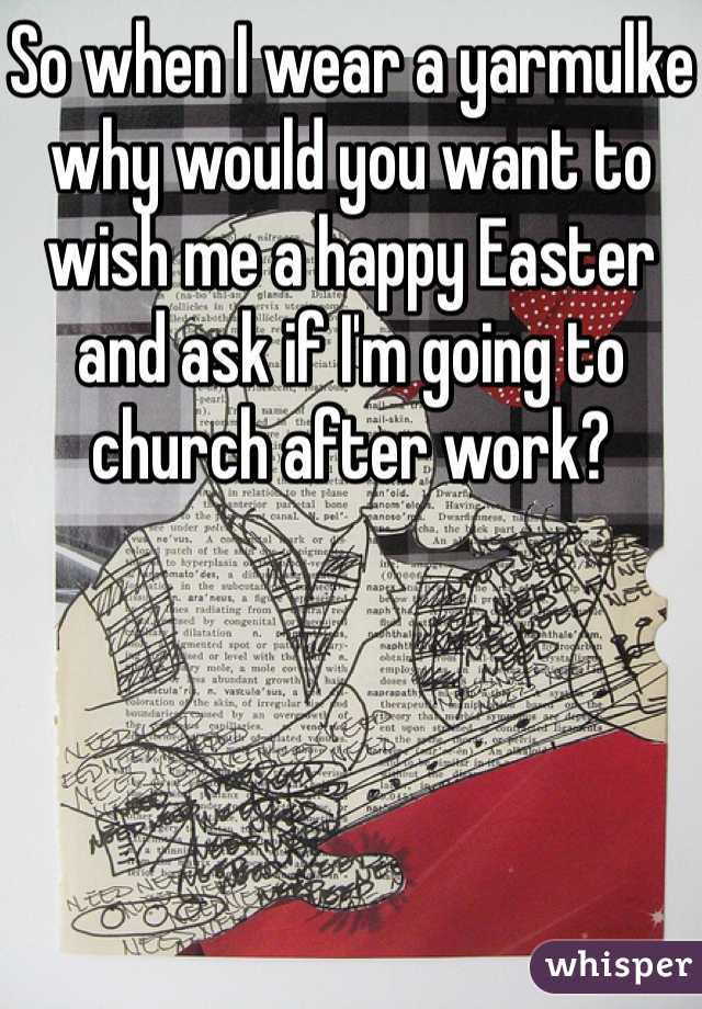 So when I wear a yarmulke why would you want to wish me a happy Easter and ask if I'm going to church after work?