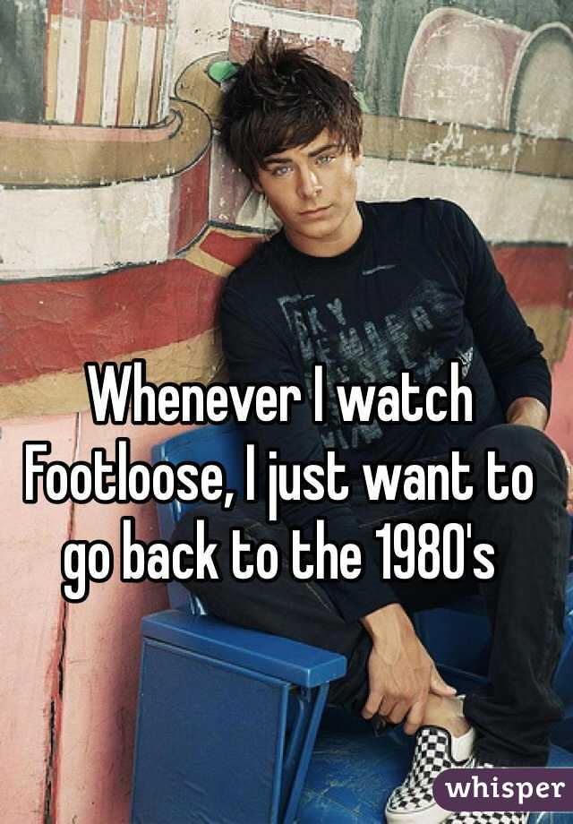 Whenever I watch Footloose, I just want to go back to the 1980's