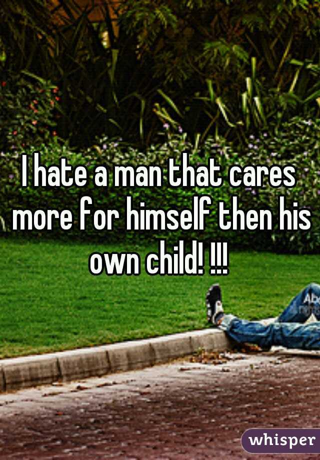 I hate a man that cares more for himself then his own child! !!!
