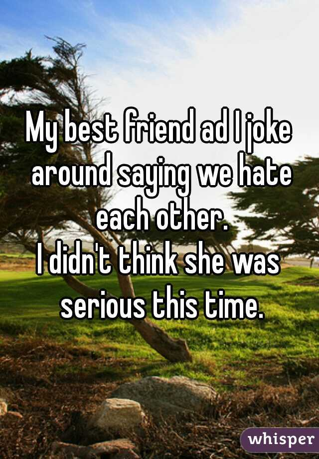 My best friend ad I joke around saying we hate each other. I didn't think she was serious this time.